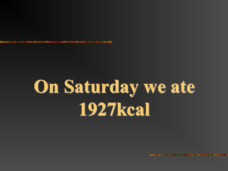 On Saturday we ate 1927kcal