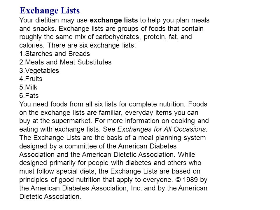 Exchange Lists Your dietitian may use exchange lists to help you plan meals and snacks. Exchange lists are groups of foods that contain roughly the sa