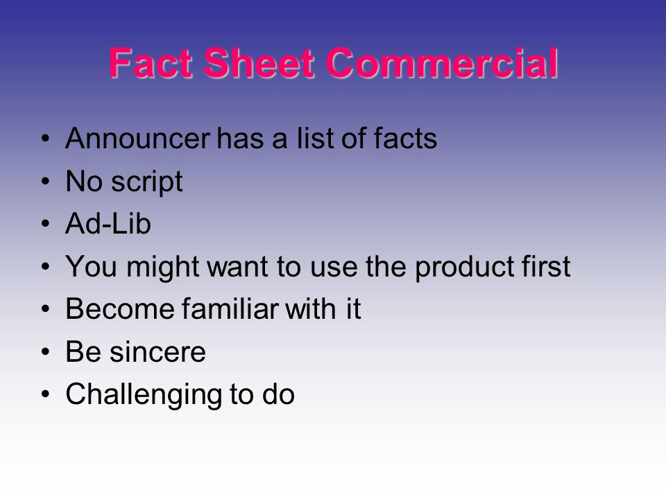 Fact Sheet Commercial Announcer has a list of facts No script Ad-Lib You might want to use the product first Become familiar with it Be sincere Challenging to do