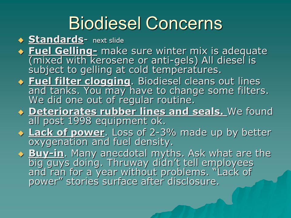 Biodiesel Concerns  Standards- next slide  Fuel Gelling- make sure winter mix is adequate (mixed with kerosene or anti-gels) All diesel is subject to gelling at cold temperatures.