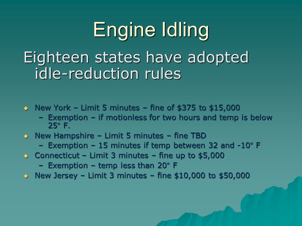 Engine Idling Eighteen states have adopted idle-reduction rules  New York – Limit 5 minutes – fine of $375 to $15,000 –Exemption – if motionless for two hours and temp is below 25° F.