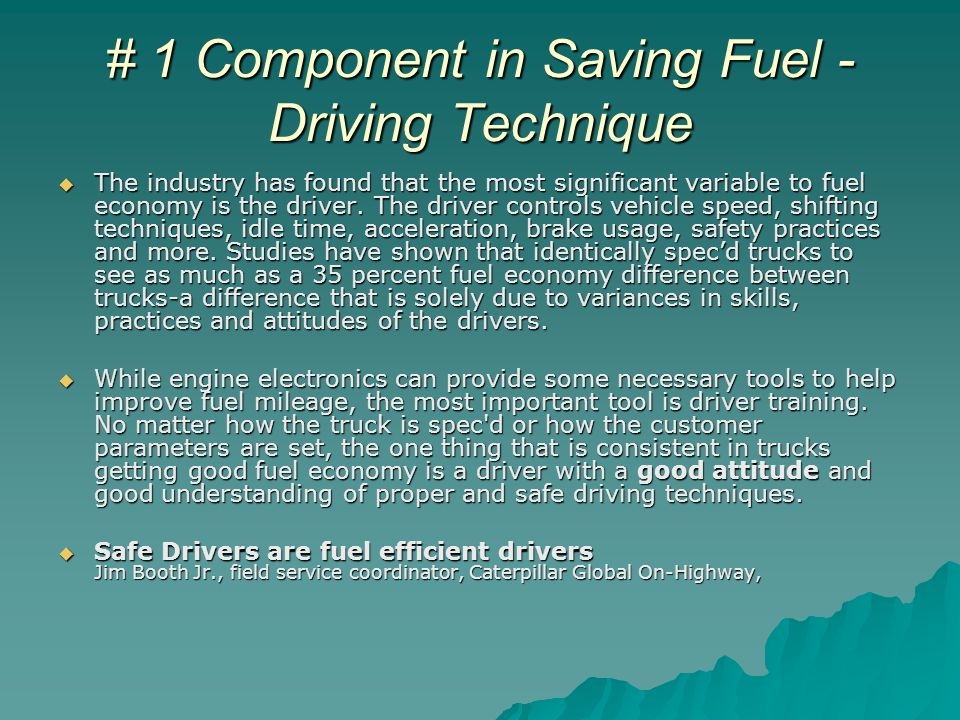 # 1 Component in Saving Fuel - Driving Technique  The industry has found that the most significant variable to fuel economy is the driver.