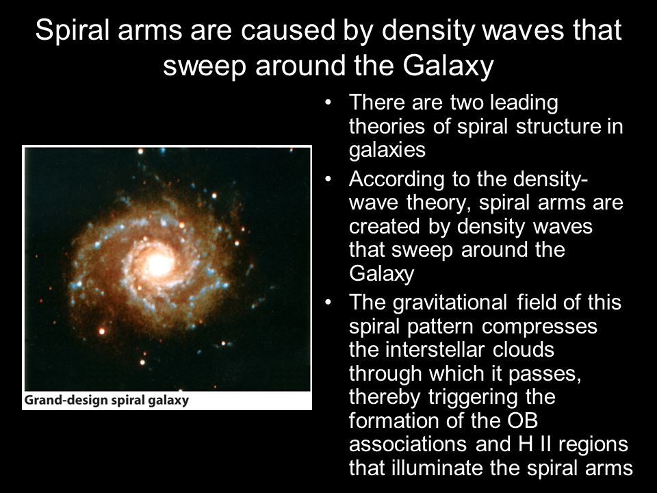 Spiral arms are caused by density waves that sweep around the Galaxy There are two leading theories of spiral structure in galaxies According to the d