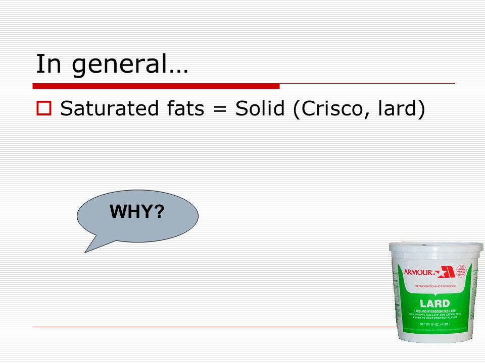 In general…  Saturated fats = Solid (Crisco, lard) WHY?