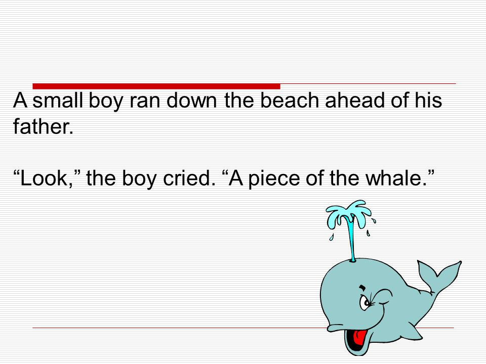 """A small boy ran down the beach ahead of his father. """"Look,"""" the boy cried. """"A piece of the whale."""""""