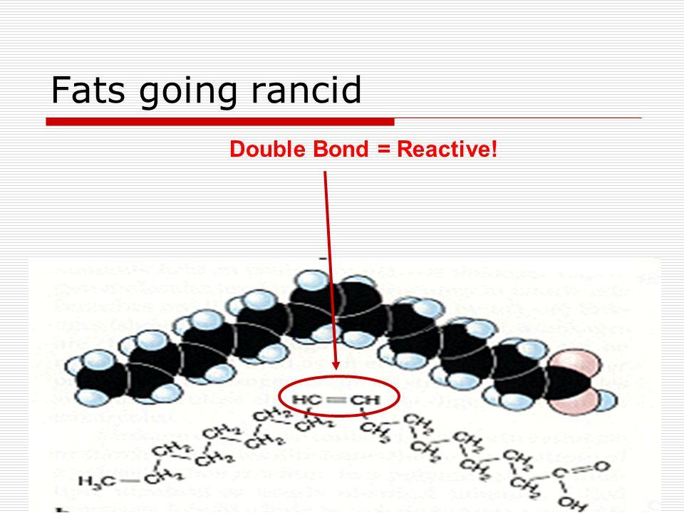 Fats going rancid Double Bond = Reactive!