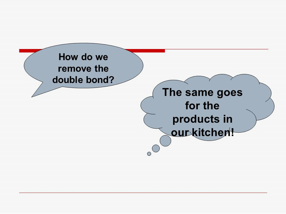 How do we remove the double bond? The same goes for the products in our kitchen!
