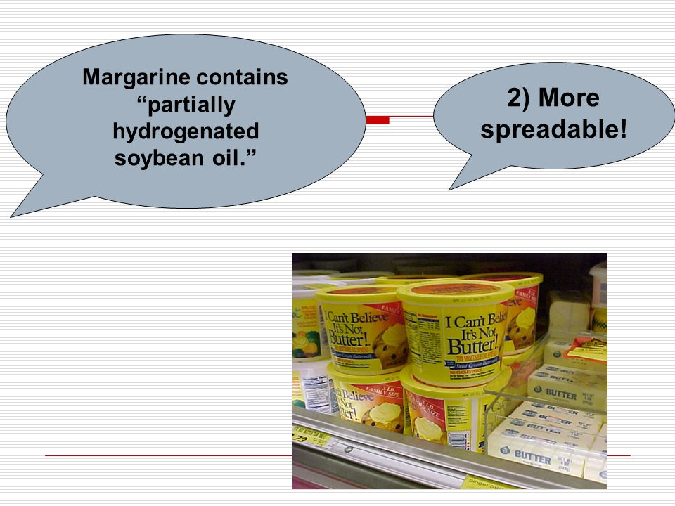 """Margarine contains """"partially hydrogenated soybean oil."""" 2) More spreadable!"""