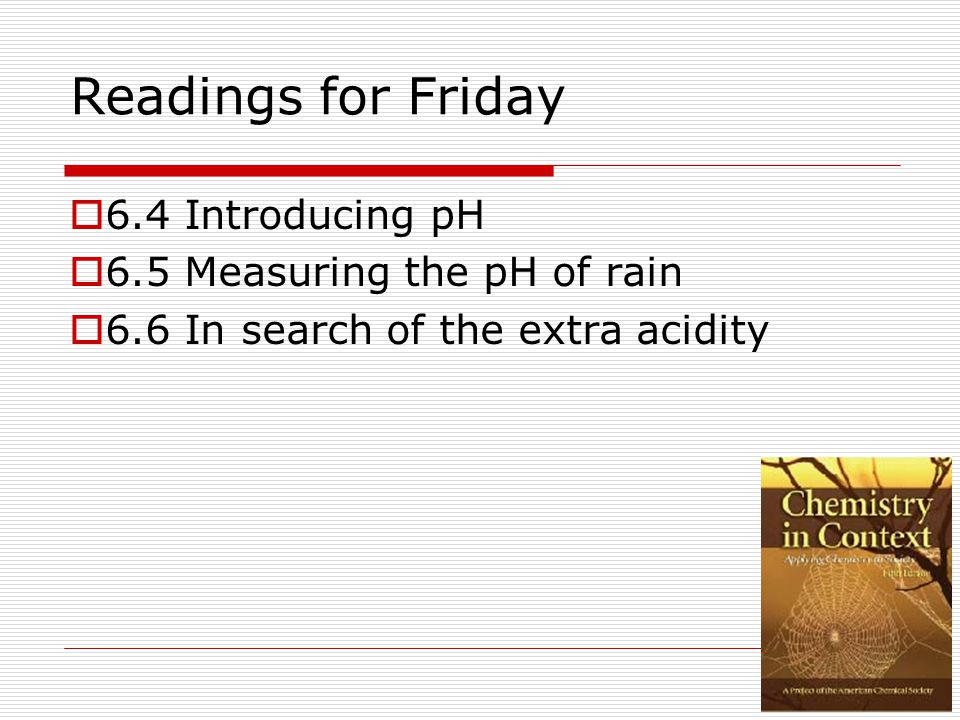 Readings for Friday  6.4 Introducing pH  6.5 Measuring the pH of rain  6.6 In search of the extra acidity