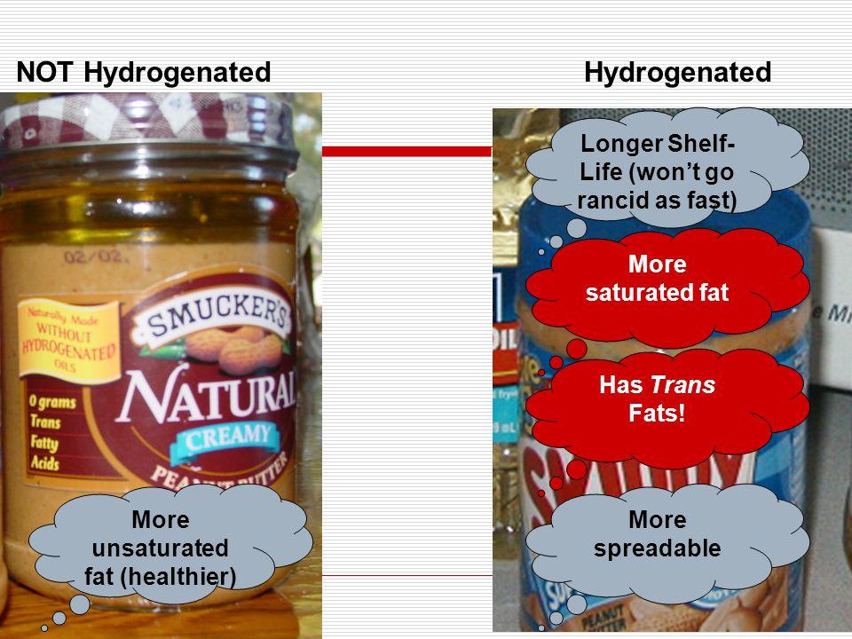 NOT HydrogenatedHydrogenated More unsaturated fat (healthier) Longer Shelf- Life (won't go rancid as fast) More spreadable More saturated fat Has Trans Fats!