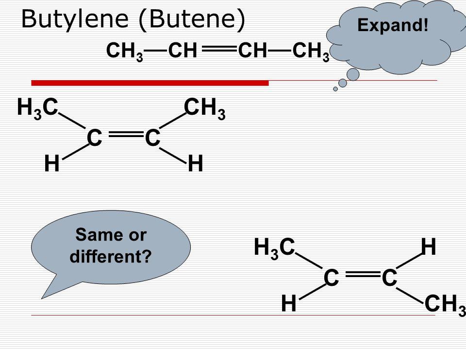 Butylene (Butene) CC CH 3 H3CH3C HH CH CH 3 Expand! CC HH3CH3C CH 3 H Same or different?