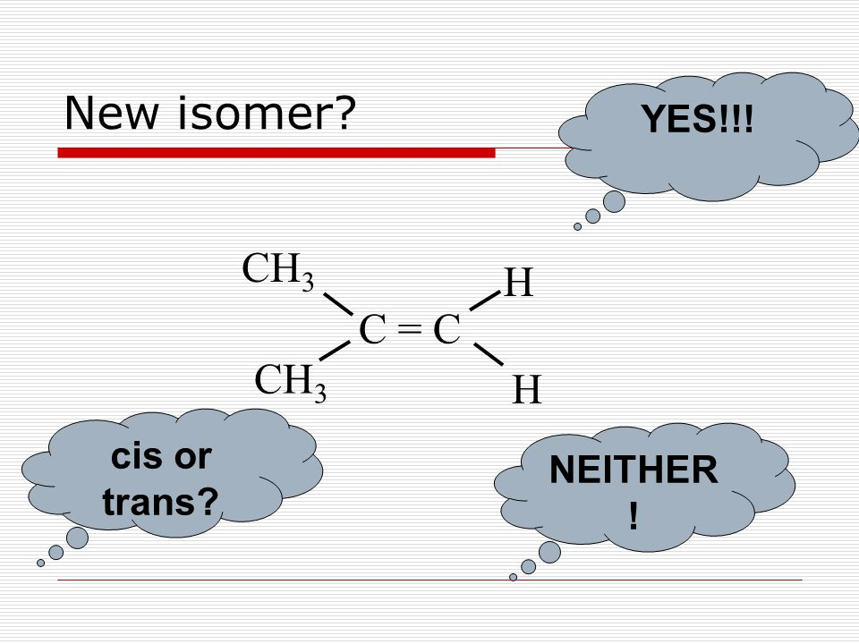 New isomer? C = C H CH 3 H YES!!! cis or trans? NEITHER !