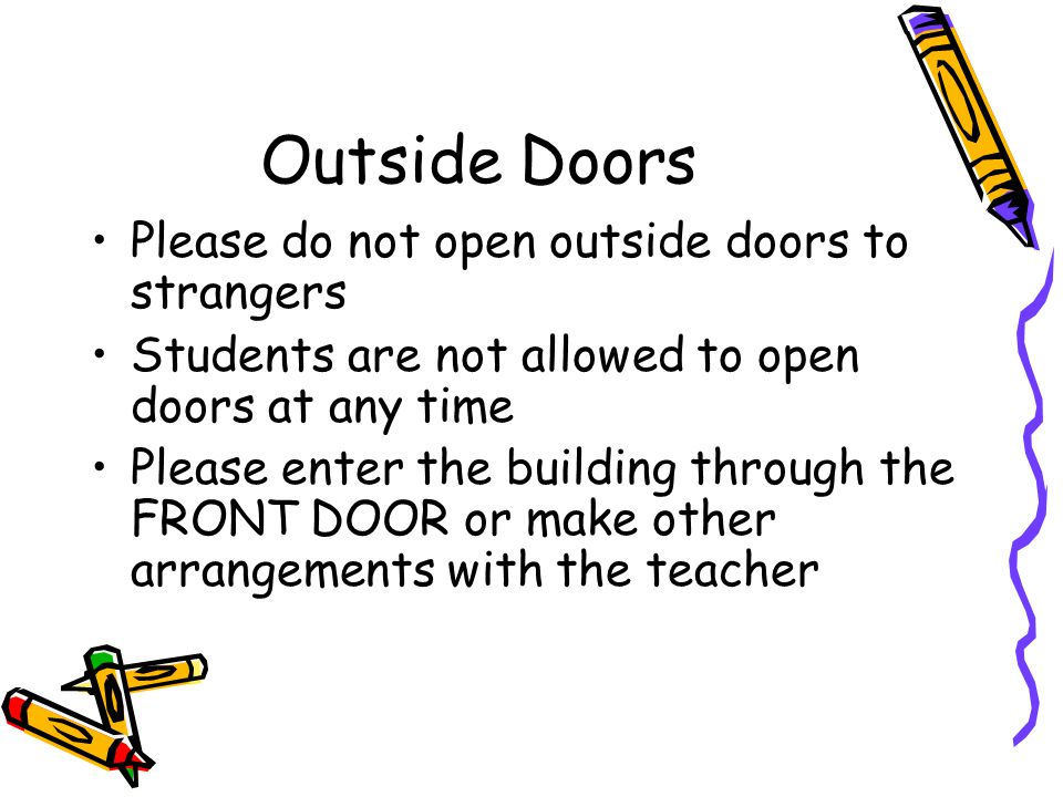 Outside Doors Please do not open outside doors to strangers Students are not allowed to open doors at any time Please enter the building through the FRONT DOOR or make other arrangements with the teacher