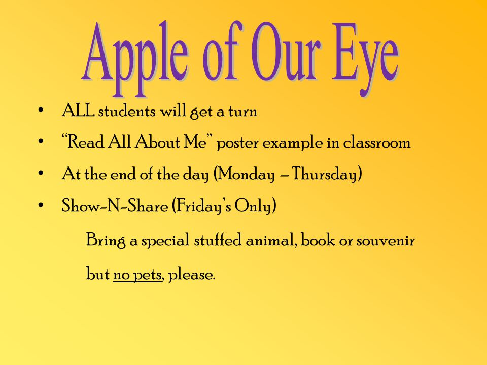 ALL students will get a turn Read All About Me poster example in classroom At the end of the day (Monday – Thursday) Show-N-Share (Friday's Only) Bring a special stuffed animal, book or souvenir but no pets, please.