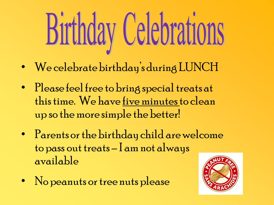 We celebrate birthday's during LUNCH Please feel free to bring special treats at this time.