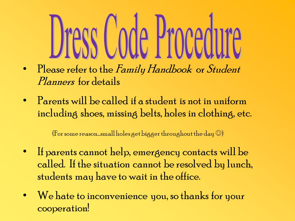 Please refer to the Family Handbook or Student Planners for details Parents will be called if a student is not in uniform including shoes, missing belts, holes in clothing, etc.