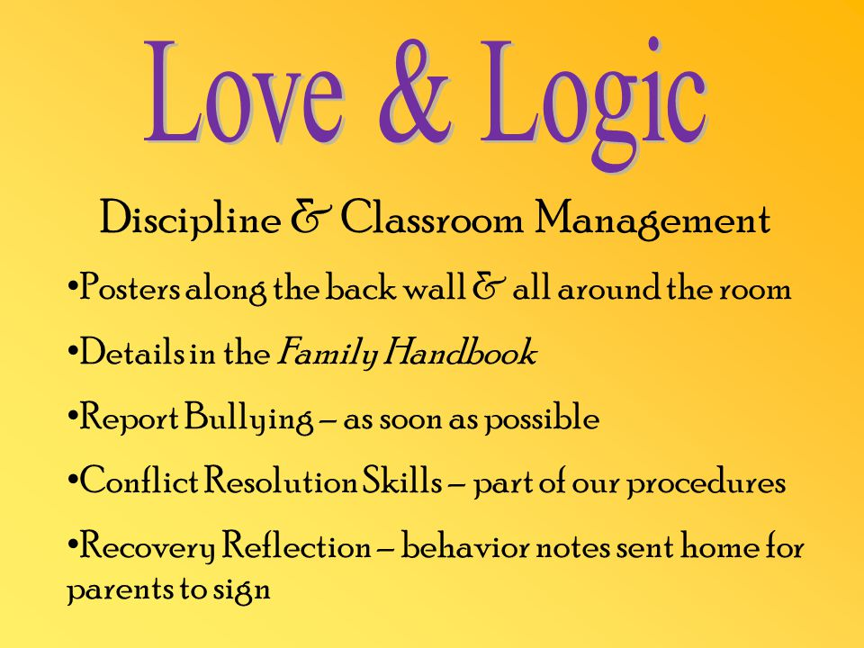 Discipline & Classroom Management Posters along the back wall & all around the room Details in the Family Handbook Report Bullying – as soon as possible Conflict Resolution Skills – part of our procedures Recovery Reflection – behavior notes sent home for parents to sign
