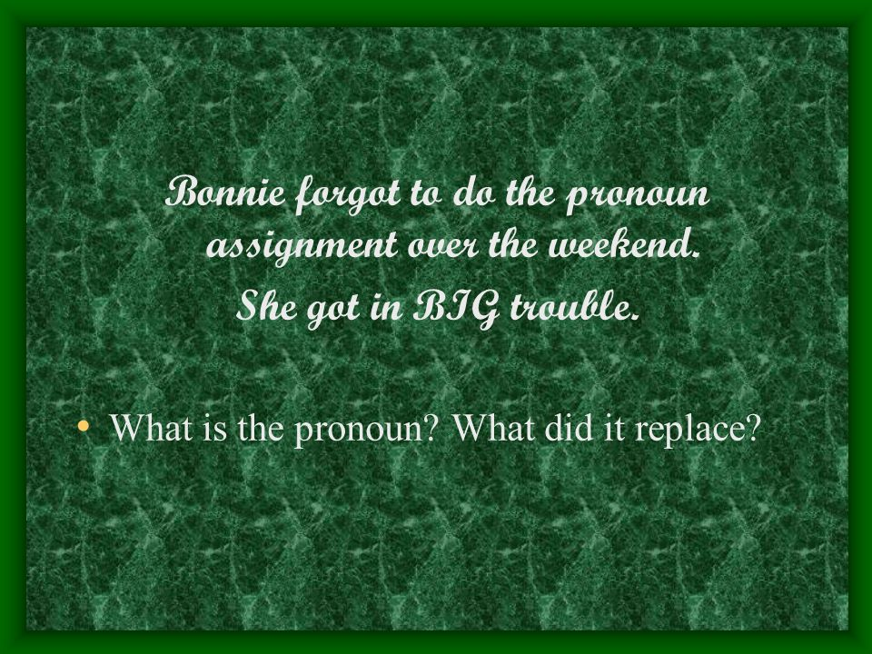 Bonnie forgot to do the pronoun assignment over the weekend. She got in BIG trouble. What is the pronoun? What did it replace?
