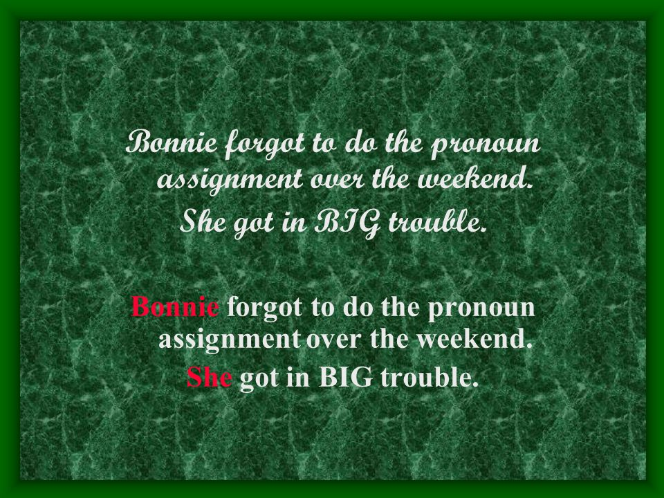 Bonnie forgot to do the pronoun assignment over the weekend. She got in BIG trouble. Bonnie forgot to do the pronoun assignment over the weekend. She