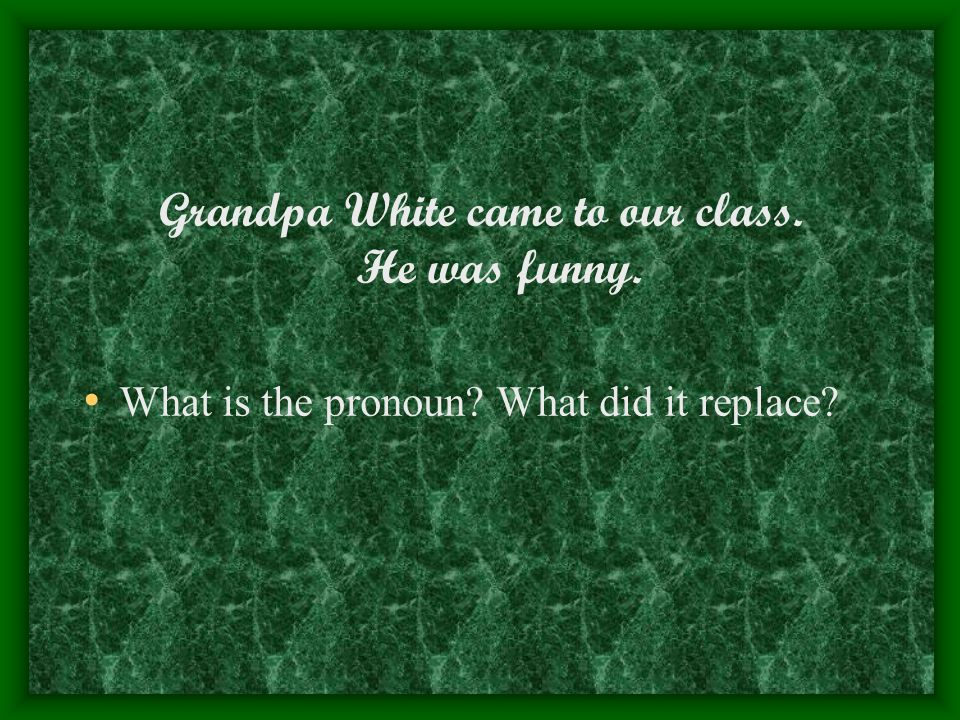 Grandpa White came to our class. He was funny. What is the pronoun What did it replace