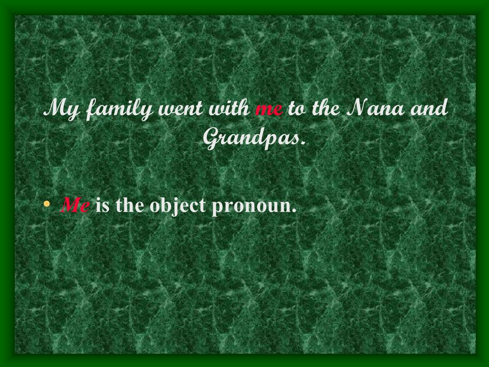 My family went with me to the Nana and Grandpas. Me is the object pronoun.