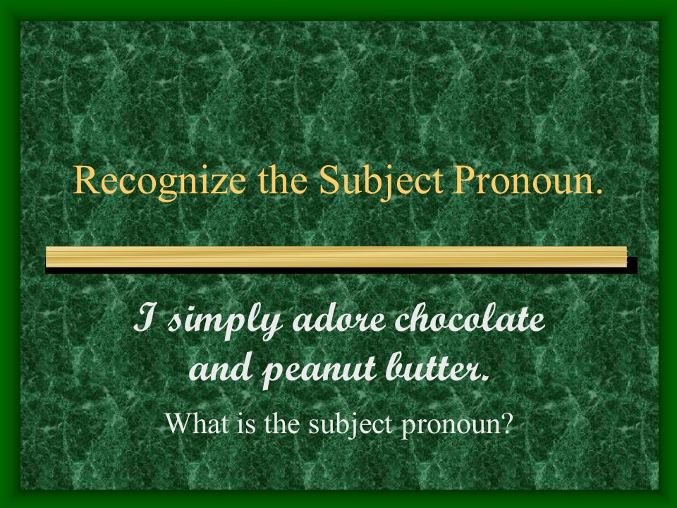 Recognize the Subject Pronoun. I simply adore chocolate and peanut butter. What is the subject pronoun?