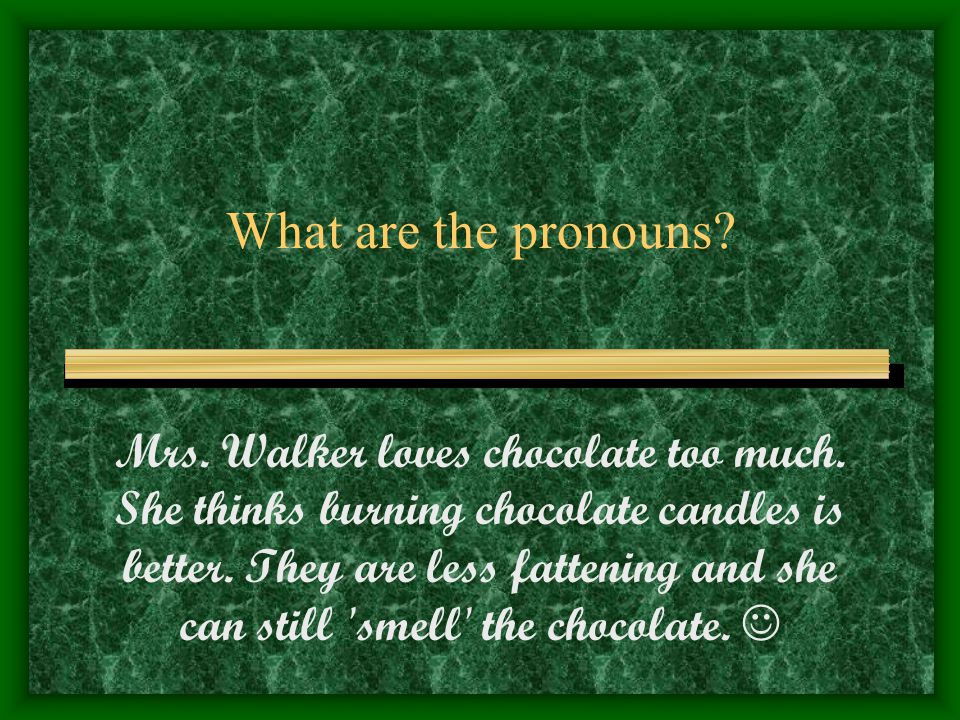 What are the pronouns. Mrs. Walker loves chocolate too much.