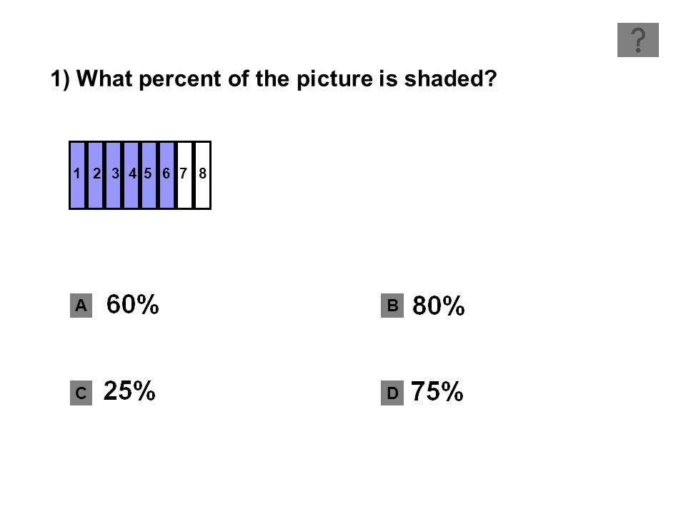 1) What percent of the picture is shaded A B CD 12345678