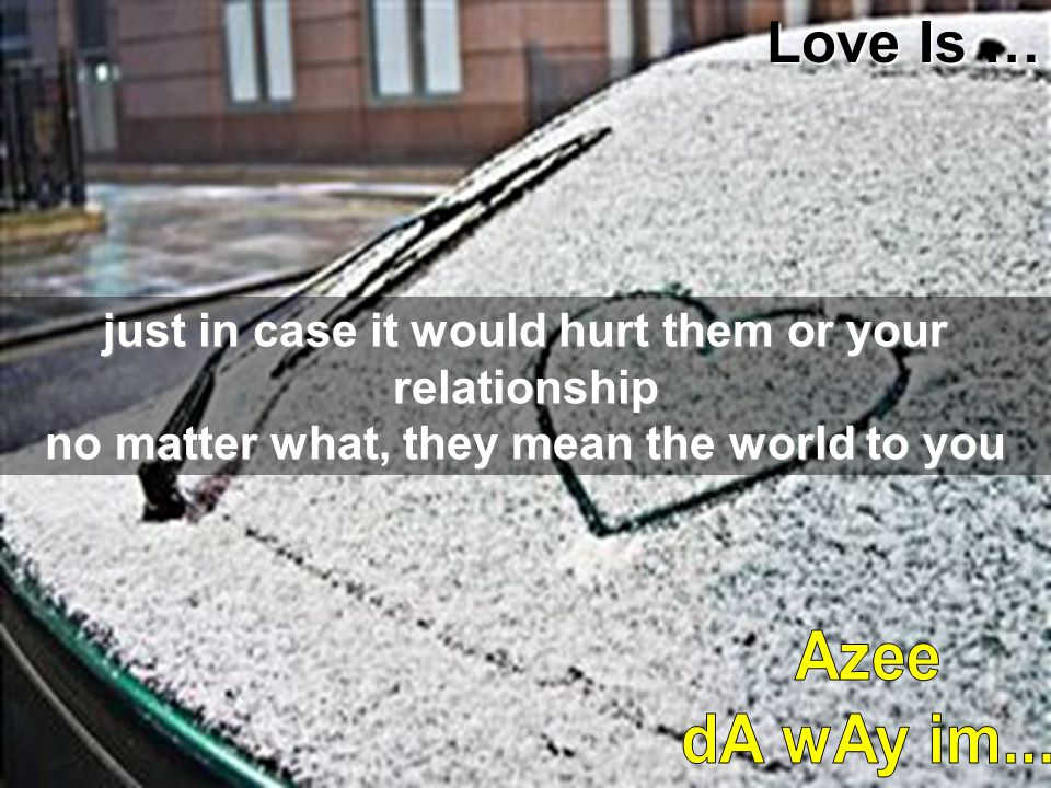 just in case it would hurt them or your relationship no matter what, they mean the world to you Love Is …