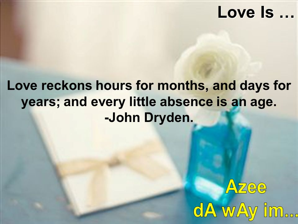 Love reckons hours for months, and days for years; and every little absence is an age. -John Dryden. Love Is …