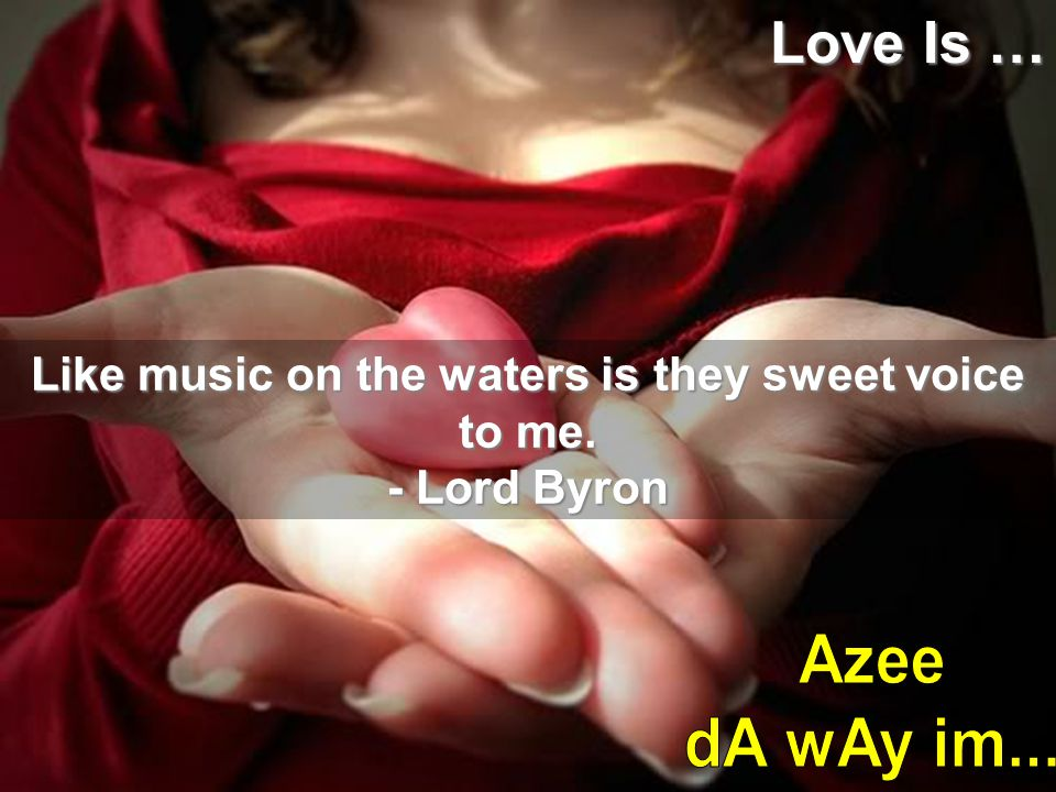Like music on the waters is they sweet voice to me. - Lord Byron Love Is …
