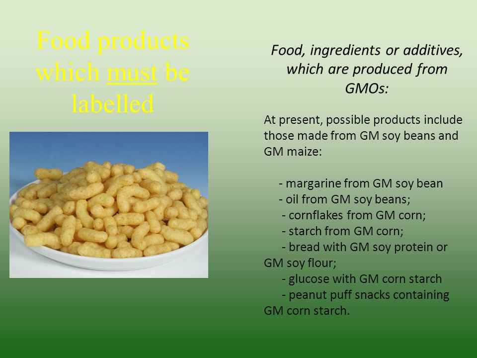 Food products which must be labelled Food, ingredients or additives, which are produced from GMOs: At present, possible products include those made from GM soy beans and GM maize: - margarine from GM soy bean - oil from GM soy beans; - cornflakes from GM corn; - starch from GM corn; - bread with GM soy protein or GM soy flour; - glucose with GM corn starch - peanut puff snacks containing GM corn starch.