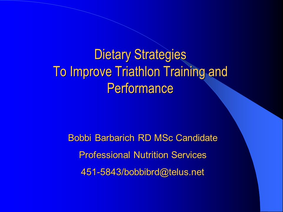 Dietary Strategies To Improve Triathlon Training and Performance Bobbi Barbarich RD MSc Candidate Professional Nutrition Services 451-5843/bobbibrd@te