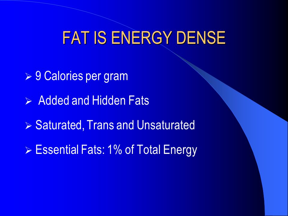 FAT IS ENERGY DENSE  9 Calories per gram  Added and Hidden Fats  Saturated, Trans and Unsaturated  Essential Fats: 1% of Total Energy