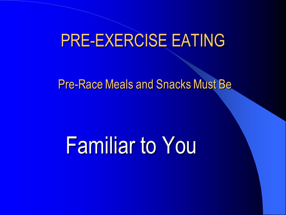 PRE-EXERCISE EATING Pre-Race Meals and Snacks Must Be Familiar to You