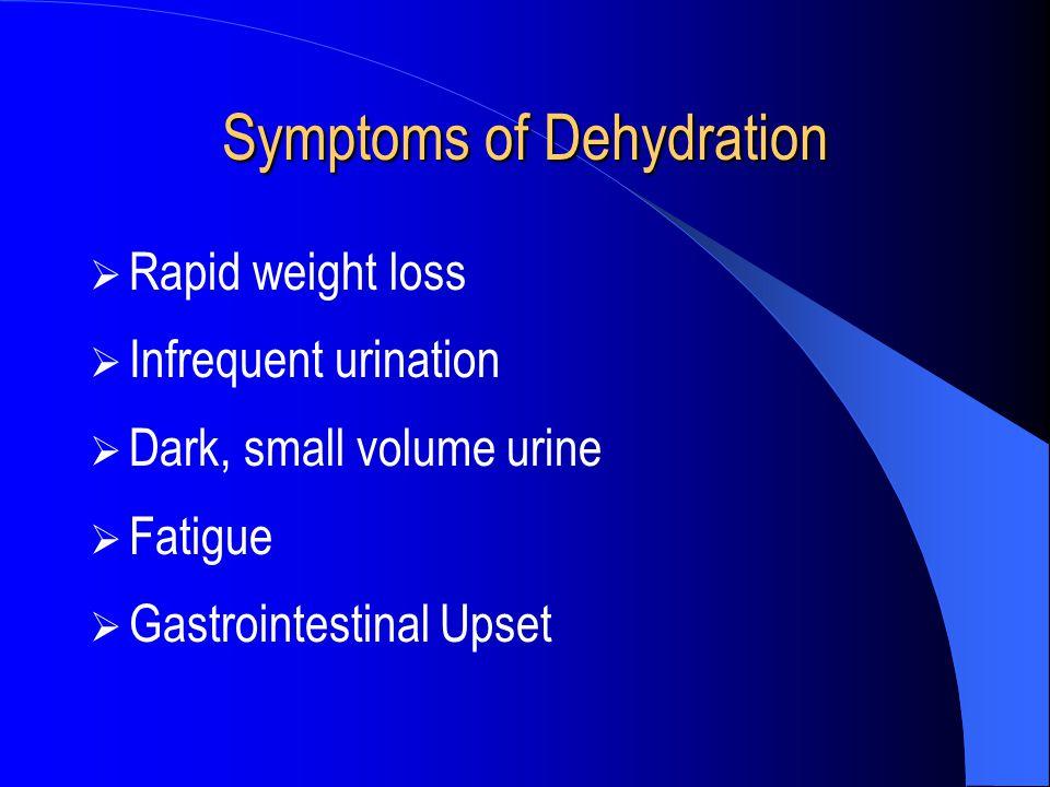 Symptoms of Dehydration  Rapid weight loss  Infrequent urination  Dark, small volume urine  Fatigue  Gastrointestinal Upset