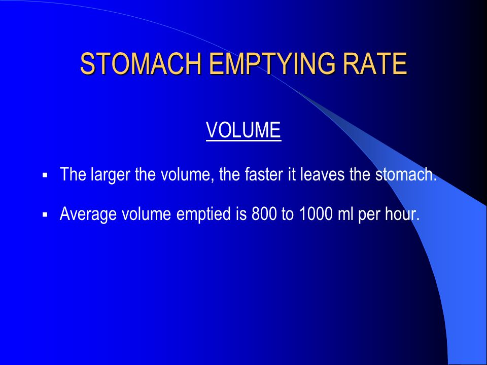 STOMACH EMPTYING RATE VOLUME  The larger the volume, the faster it leaves the stomach.  Average volume emptied is 800 to 1000 ml per hour.