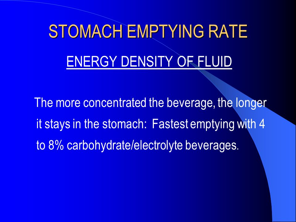 STOMACH EMPTYING RATE ENERGY DENSITY OF FLUID The more concentrated the beverage, the longer it stays in the stomach: Fastest emptying with 4 to 8% ca