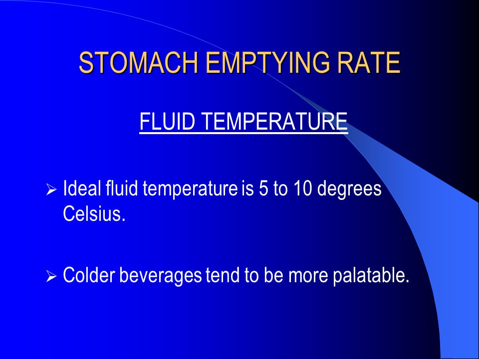 STOMACH EMPTYING RATE FLUID TEMPERATURE  Ideal fluid temperature is 5 to 10 degrees Celsius.  Colder beverages tend to be more palatable.
