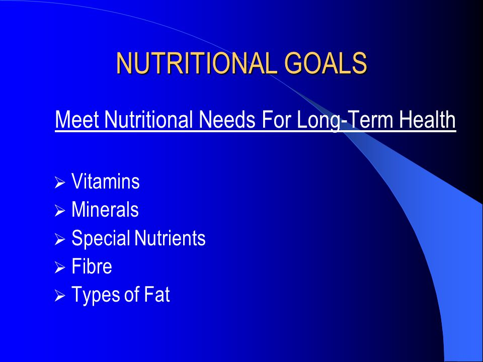 NUTRITIONAL GOALS Meet Nutritional Needs For Long-Term Health  Vitamins  Minerals  Special Nutrients  Fibre  Types of Fat