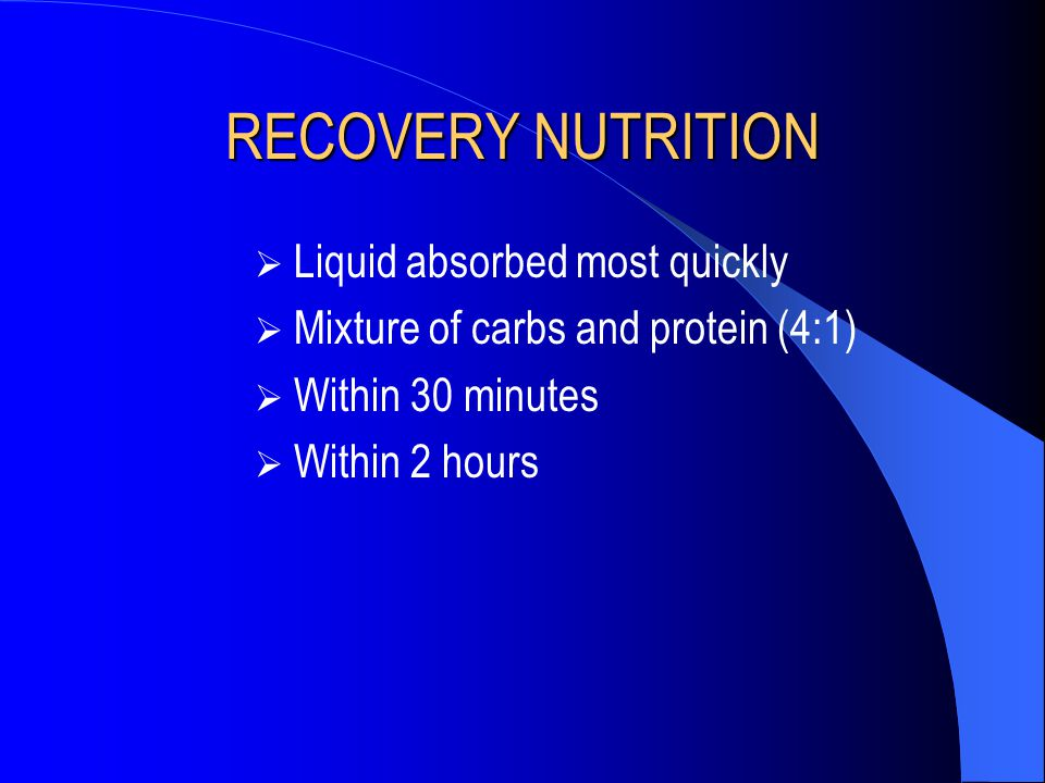 RECOVERY NUTRITION  Liquid absorbed most quickly  Mixture of carbs and protein (4:1)  Within 30 minutes  Within 2 hours
