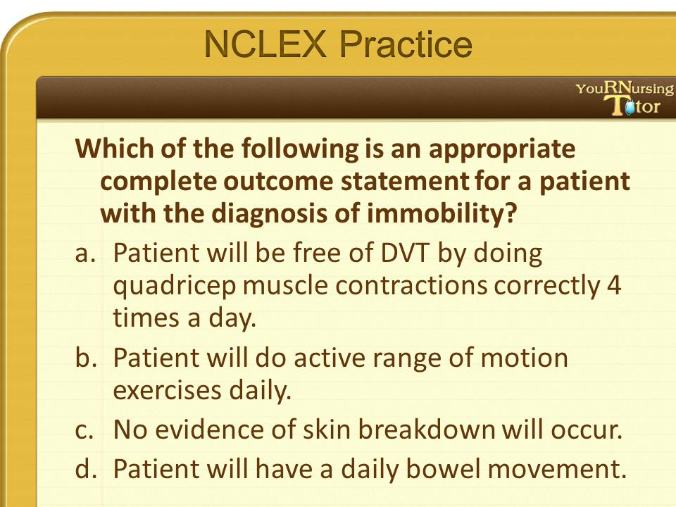 Which of the following is an appropriate complete outcome statement for a patient with the diagnosis of immobility.