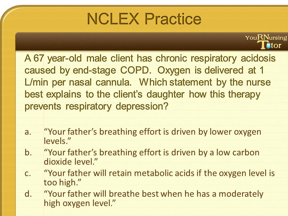 a. Your father's breathing effort is driven by lower oxygen levels. b. Your father's breathing effort is driven by a low carbon dioxide level. c. Your father will retain metabolic acids if the oxygen level is too high. d. Your father will breathe best when he has a moderately high oxygen level.