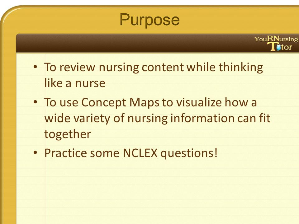 To review nursing content while thinking like a nurse To use Concept Maps to visualize how a wide variety of nursing information can fit together Practice some NCLEX questions!