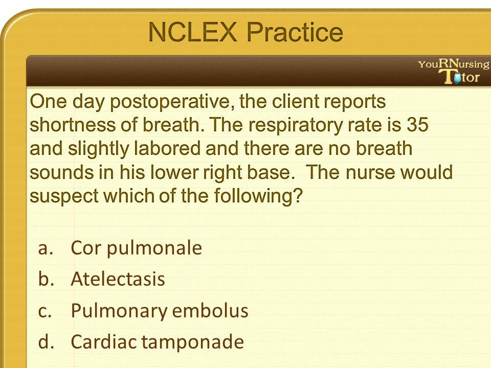 a.Cor pulmonale b.Atelectasis c.Pulmonary embolus d.Cardiac tamponade