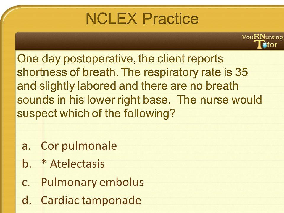a.Cor pulmonale b.* Atelectasis c.Pulmonary embolus d.Cardiac tamponade