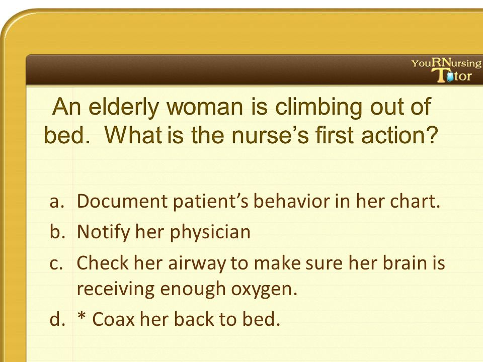 a.Document patient's behavior in her chart.