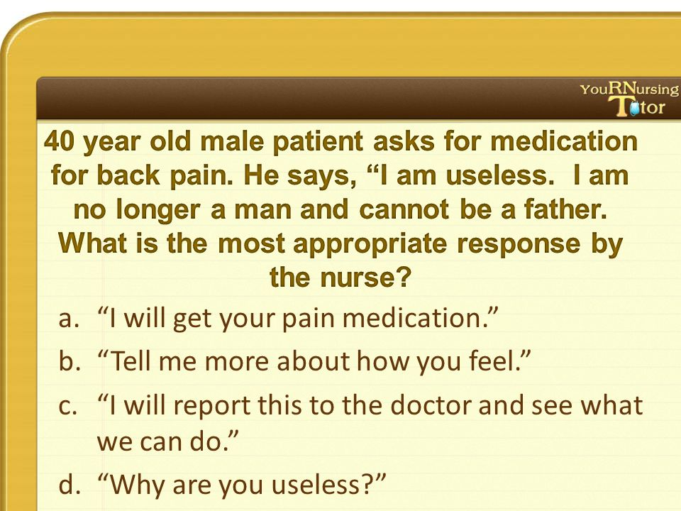a. I will get your pain medication. b. Tell me more about how you feel. c. I will report this to the doctor and see what we can do. d. Why are you useless?