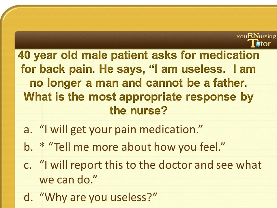 a. I will get your pain medication. b.* Tell me more about how you feel. c. I will report this to the doctor and see what we can do. d. Why are you useless?
