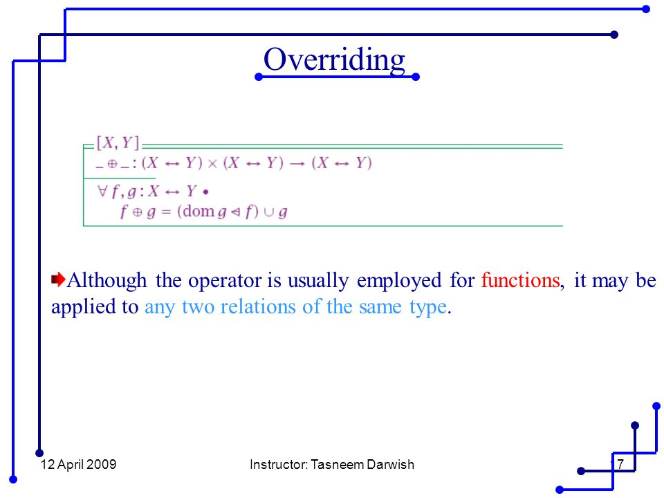12 April 2009Instructor: Tasneem Darwish17 Overriding Although the operator is usually employed for functions, it may be applied to any two relations of the same type.